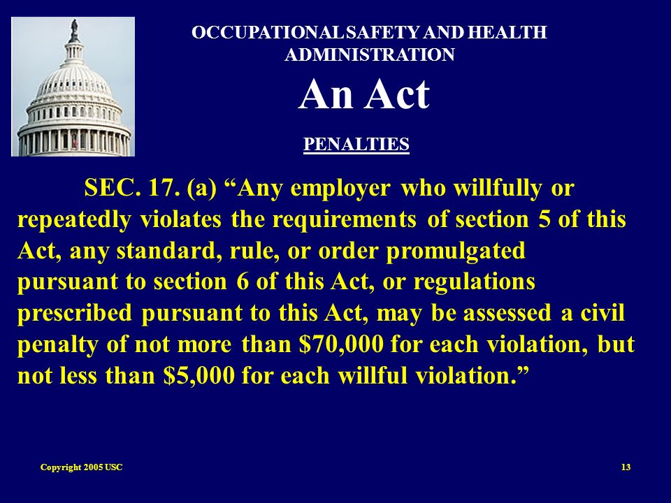 Copyright 2005 USC13 OCCUPATIONAL SAFETY AND HEALTH ADMINISTRATION An Act PENALTIES SEC. 17. (a) Any employer who willfully or repeatedly violates the
