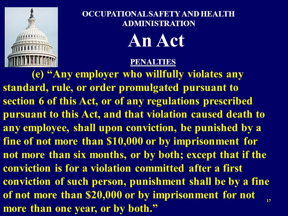 17 OCCUPATIONAL SAFETY AND HEALTH ADMINISTRATION An Act PENALTIES (e) Any employer who willfully violates any standard, rule, or order promulgated pur