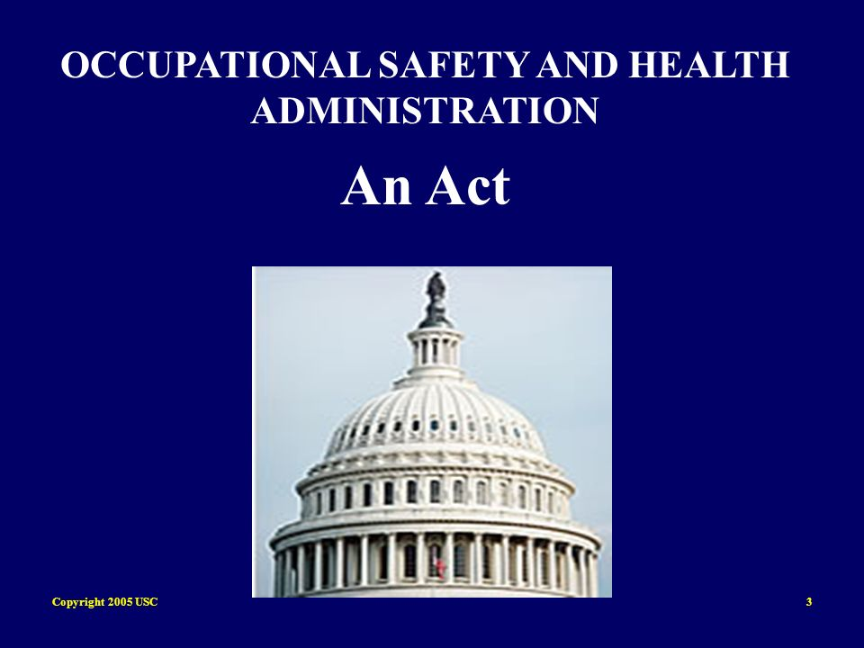 Copyright 2005 USC4 OCCUPATIONAL SAFETY AND HEALTH ADMINISTRATION An Act To assure safe and healthful working conditions for working men and women; by authorizing enforcement of the standards developed under the Act; by assisting and encouraging the States in their efforts to assure safe and healthful working conditions; by providing for research, information, education, and training in the field of occupational safety and health; and for other purposes.