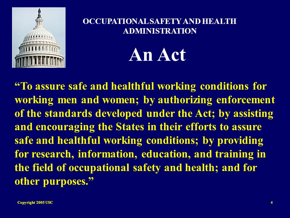 Copyright 2005 USC4 OCCUPATIONAL SAFETY AND HEALTH ADMINISTRATION An Act To assure safe and healthful working conditions for working men and women; by