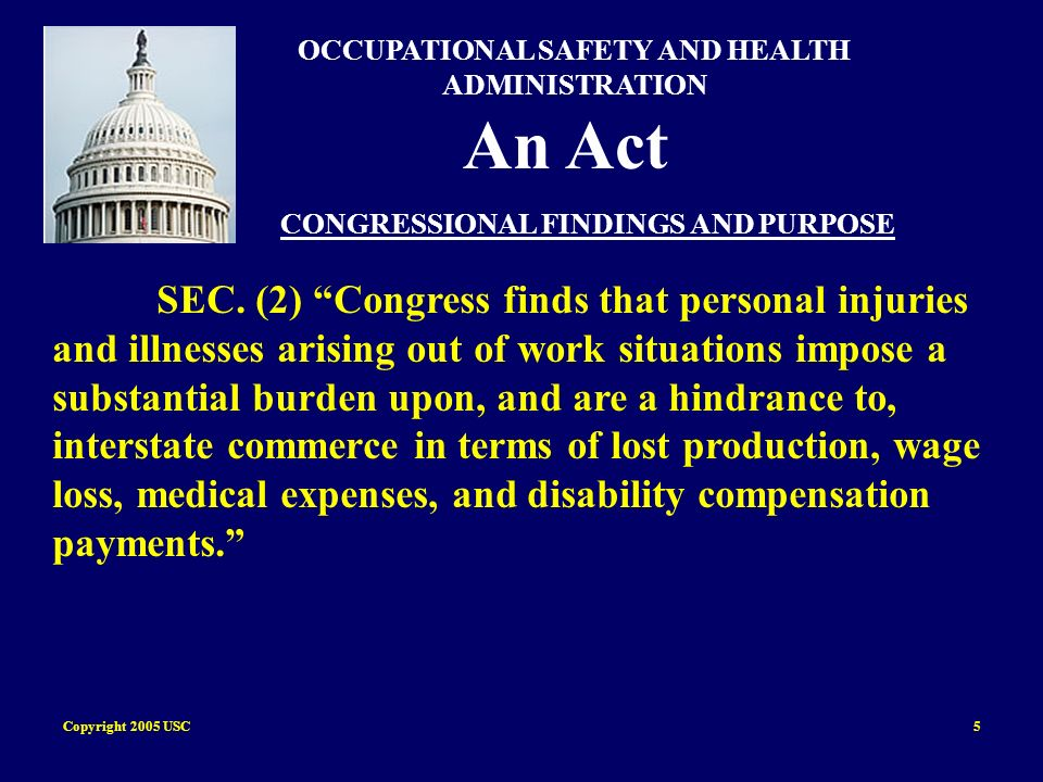 Copyright 2005 USC6 OCCUPATIONAL SAFETY AND HEALTH ADMINISTRATION An Act CONGRESSIONAL FINDINGS AND PURPOSE (b) The congress declares it to be its purpose and policy through the exercise of its powers to regulate commerce among the several States and with foreign nations and to provide for the general welfare, to assure so far as possible every working man and women in the Nation safe and healthful working conditions and to preserve our human resources