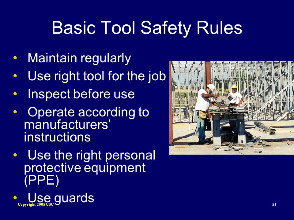 Copyright 2005 USC51 Basic Tool Safety Rules Maintain regularly Use right tool for the job Inspect before use Operate according to manufacturers instr
