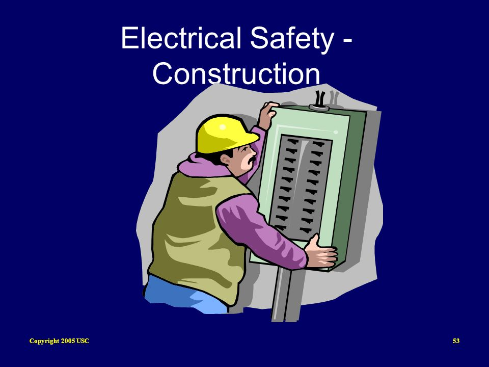 Copyright 2005 USC53 Electrical Safety - Construction