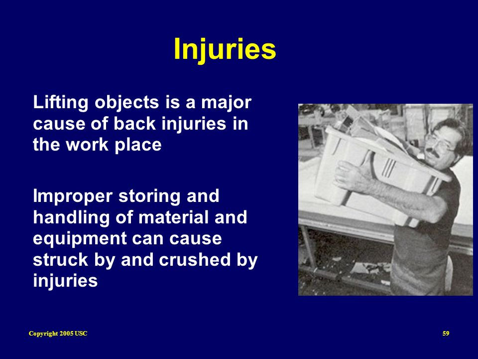 Copyright 2005 USC59 Injuries Lifting objects is a major cause of back injuries in the work place Improper storing and handling of material and equipm
