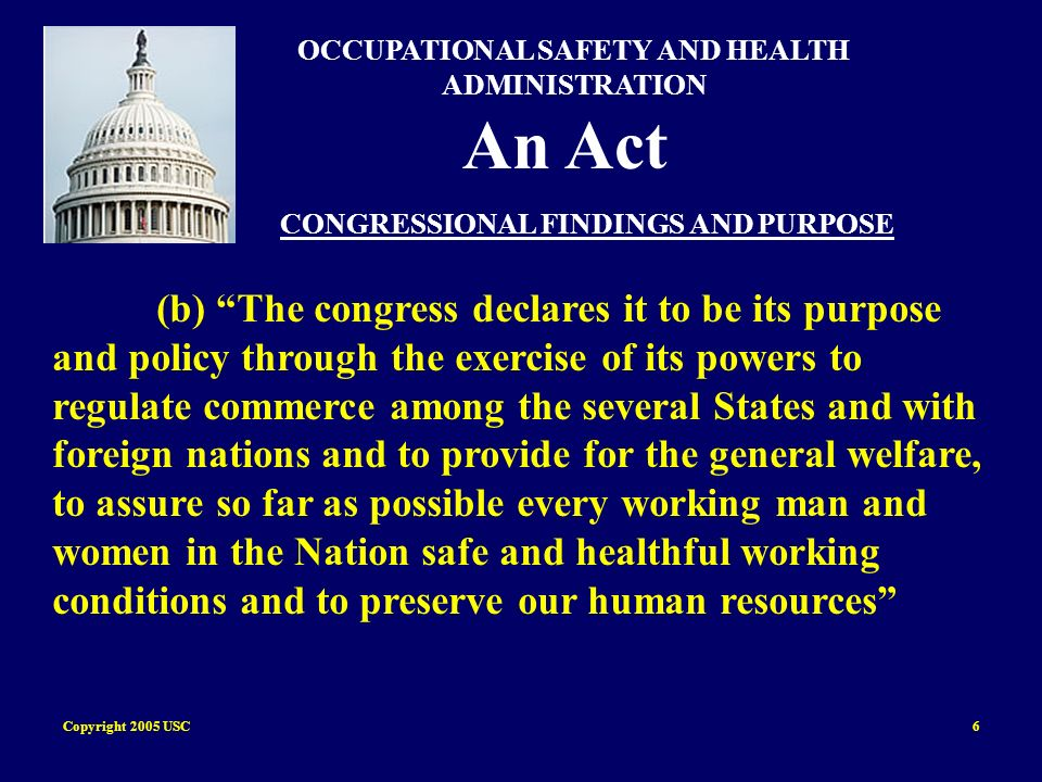 Copyright 2005 USC6 OCCUPATIONAL SAFETY AND HEALTH ADMINISTRATION An Act CONGRESSIONAL FINDINGS AND PURPOSE (b) The congress declares it to be its pur