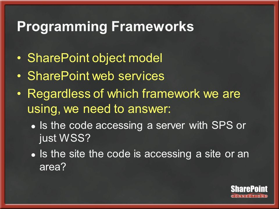 Programming Frameworks SharePoint object model SharePoint web services Regardless of which framework we are using, we need to answer: Is the code accessing a server with SPS or just WSS.