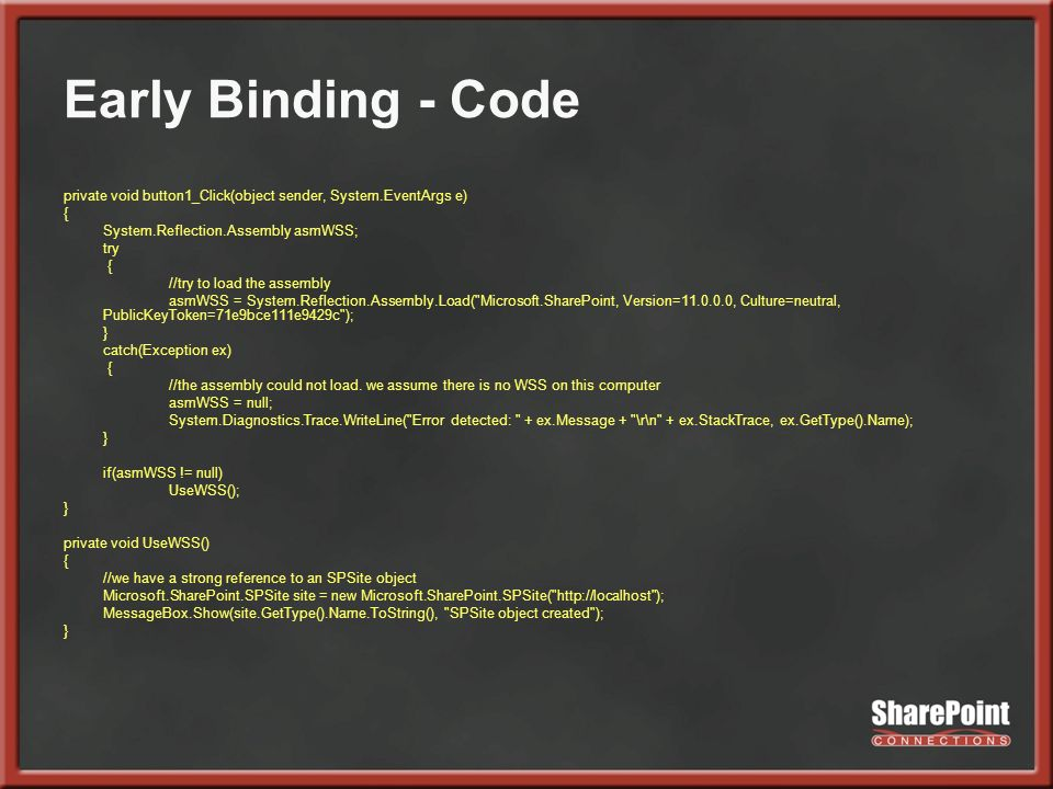 Early Binding - Code private void button1_Click(object sender, System.EventArgs e) { System.Reflection.Assembly asmWSS; try { //try to load the assembly asmWSS = System.Reflection.Assembly.Load( Microsoft.SharePoint, Version=11.0.0.0, Culture=neutral, PublicKeyToken=71e9bce111e9429c ); } catch(Exception ex) { //the assembly could not load.
