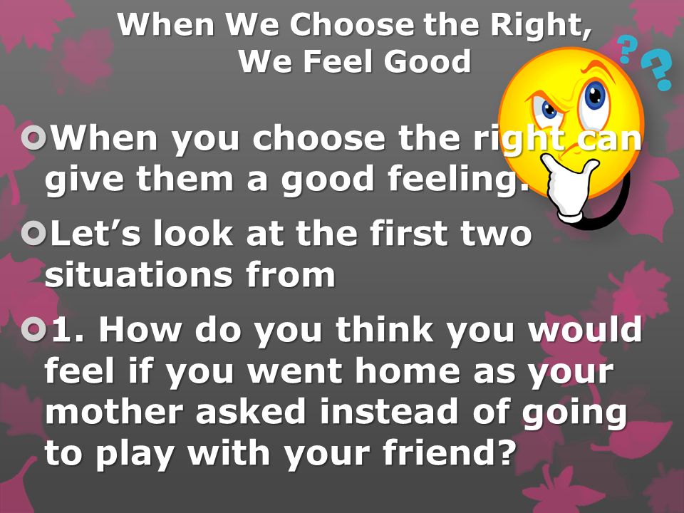 When We Choose the Right, We Feel Good When you choose the right can give them a good feeling.