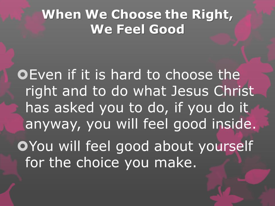 When We Choose the Right, We Feel Good Even if it is hard to choose the right and to do what Jesus Christ has asked you to do, if you do it anyway, you will feel good inside.