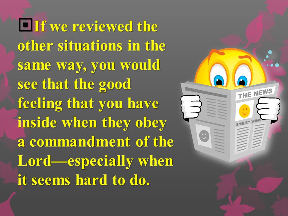 If we reviewed the other situations in the same way, you would see that the good feeling that you have inside when they obey a commandment of the Lordespecially when it seems hard to do.