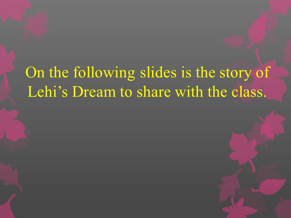On the following slides is the story of Lehis Dream to share with the class.