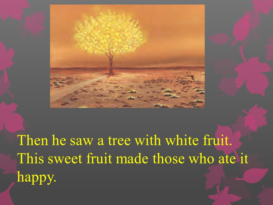 Then he saw a tree with white fruit. This sweet fruit made those who ate it happy.