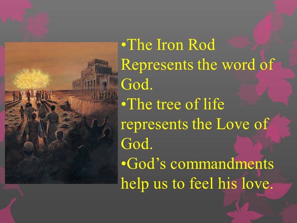 The Iron Rod Represents the word of God.The tree of life represents the Love of God.