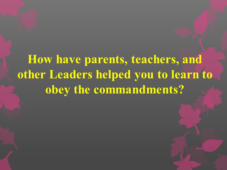 How have parents, teachers, and other Leaders helped you to learn to obey the commandments?