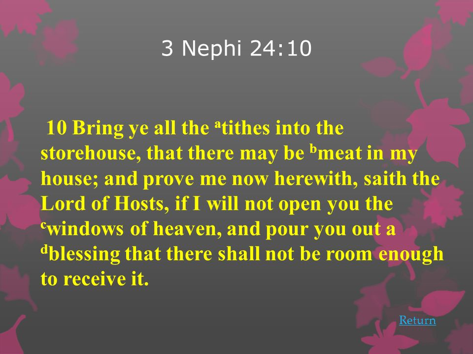 3 Nephi 24:10 Return 10 Bring ye all the a tithes into the storehouse, that there may be b meat in my house; and prove me now herewith, saith the Lord of Hosts, if I will not open you the c windows of heaven, and pour you out a d blessing that there shall not be room enough to receive it.