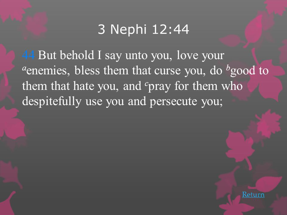 3 Nephi 12:44 44 But behold I say unto you, love your a enemies, bless them that curse you, do b good to them that hate you, and c pray for them who despitefully use you and persecute you; Return
