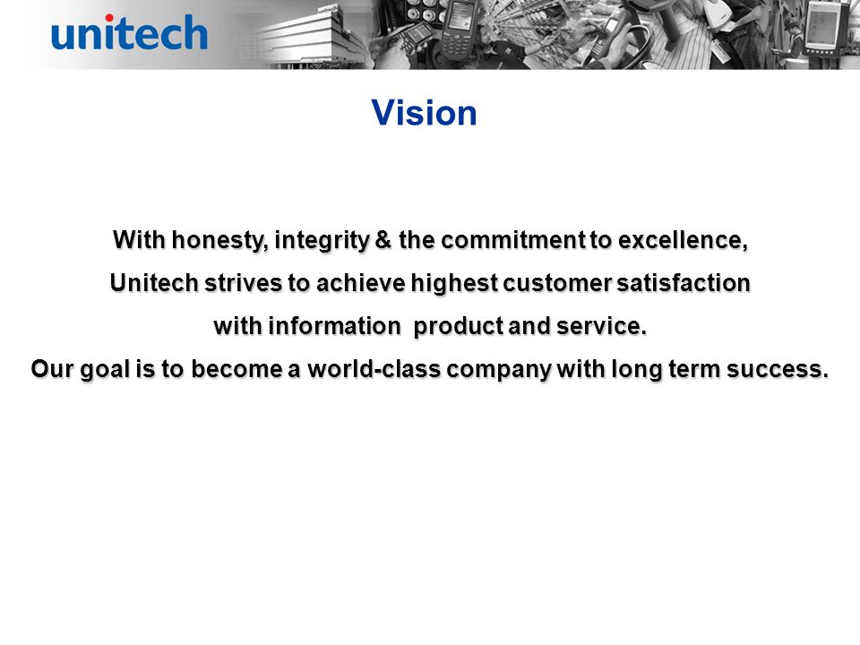 Vision With honesty, integrity & the commitment to excellence, Unitech strives to achieve highest customer satisfaction with information product and service.