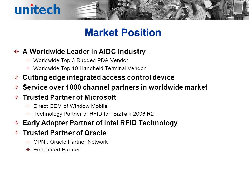 Market Position A Worldwide Leader in AIDC Industry Worldwide Top 3 Rugged PDA Vendor Worldwide Top 10 Handheld Terminal Vendor Cutting edge integrated access control device Service over 1000 channel partners in worldwide market Trusted Partner of Microsoft Direct OEM of Window Mobile Technology Partner of RFID for BizTalk 2006 R2 Early Adapter Partner of Intel RFID Technology Trusted Partner of Oracle OPN : Oracle Partner Network Embedded Partner