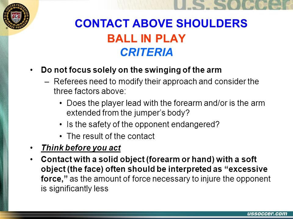CONTACT ABOVE SHOULDERS BALL IN PLAY CRITERIA Do not focus solely on the swinging of the arm –Referees need to modify their approach and consider the