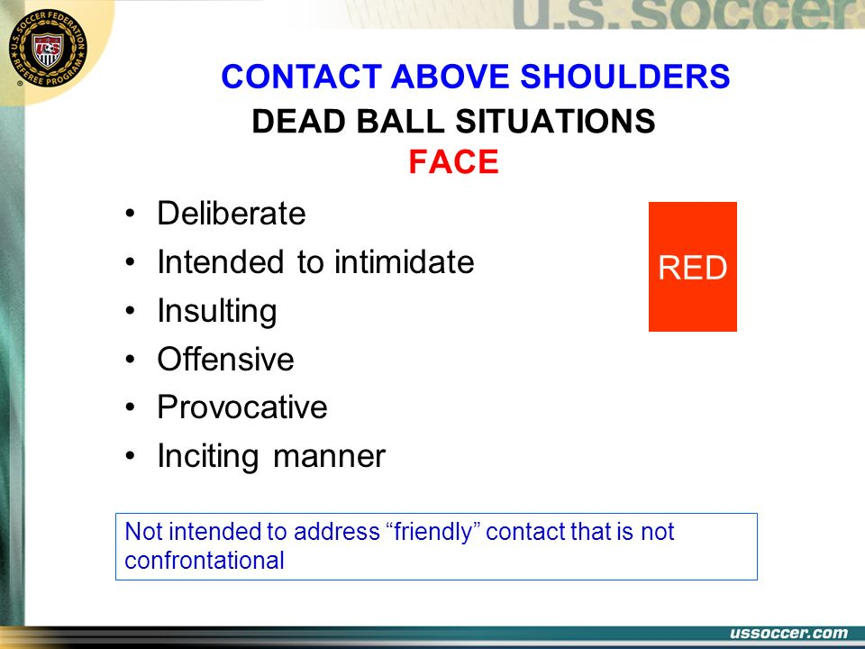 DEAD BALL SITUATIONS FACE Deliberate Intended to intimidate Insulting Offensive Provocative Inciting manner Not intended to address friendly contact t