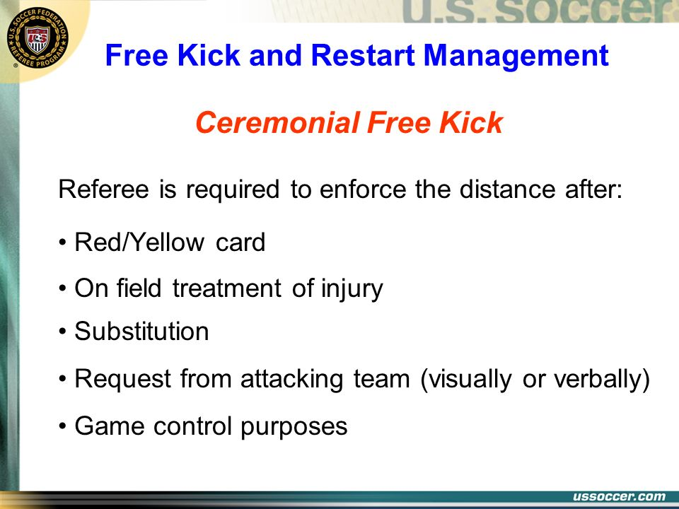Free Kick and Restart Management Ceremonial Free Kick Referee is required to enforce the distance after: Red/Yellow card On field treatment of injury