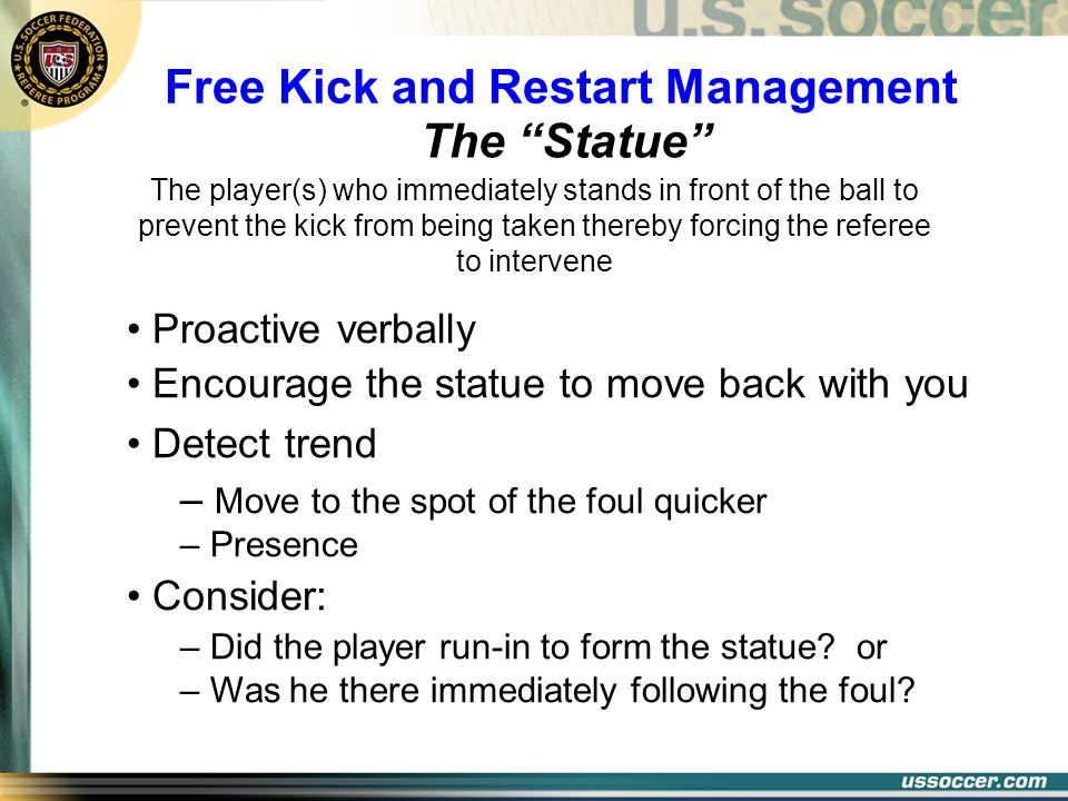 The Statue Free Kick and Restart Management The player(s) who immediately stands in front of the ball to prevent the kick from being taken thereby for