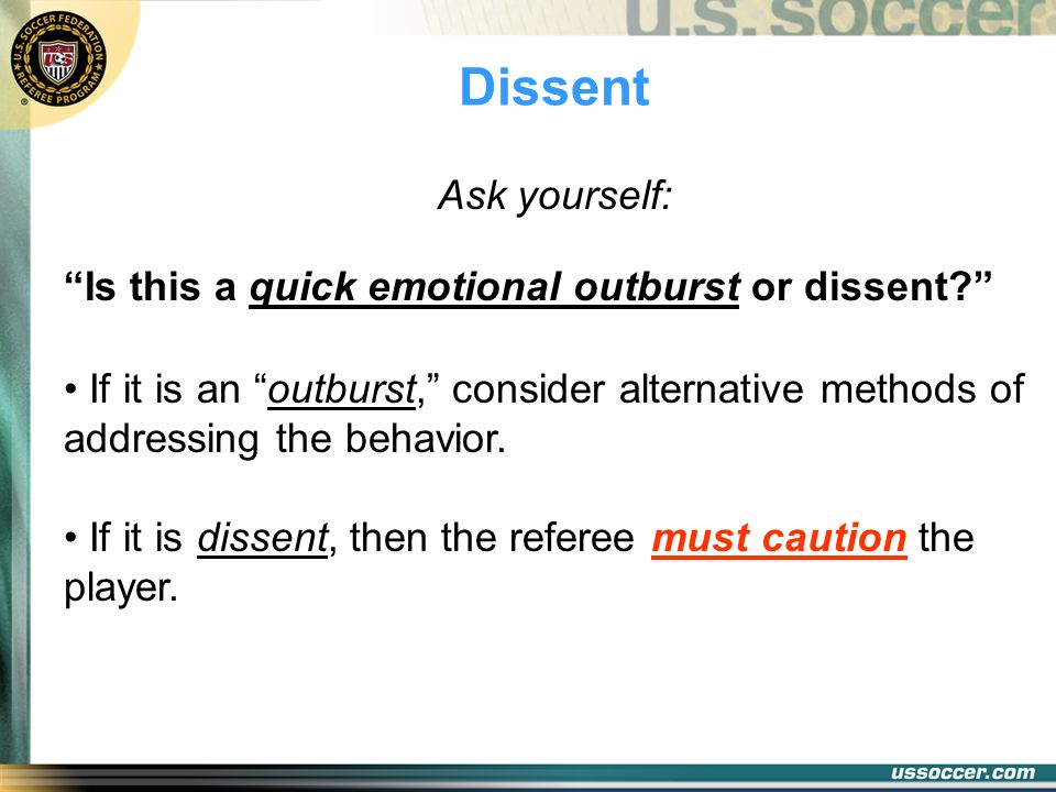 Dissent Ask yourself: Is this a quick emotional outburst or dissent? If it is an outburst, consider alternative methods of addressing the behavior. If