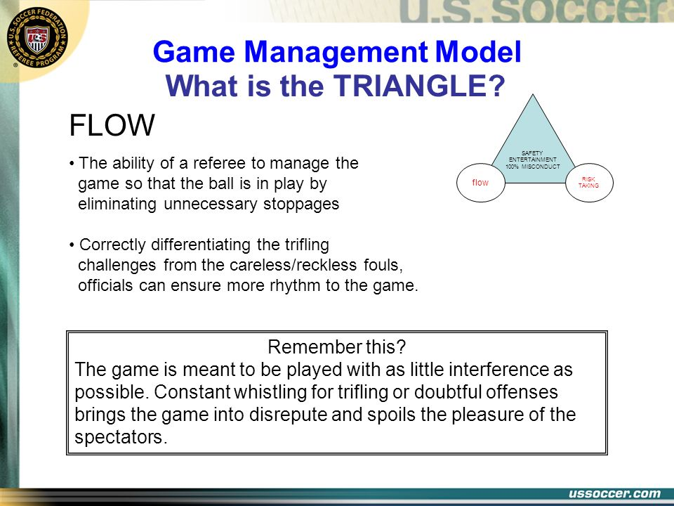 FLOW The ability of a referee to manage the game so that the ball is in play by eliminating unnecessary stoppages Correctly differentiating the trifli