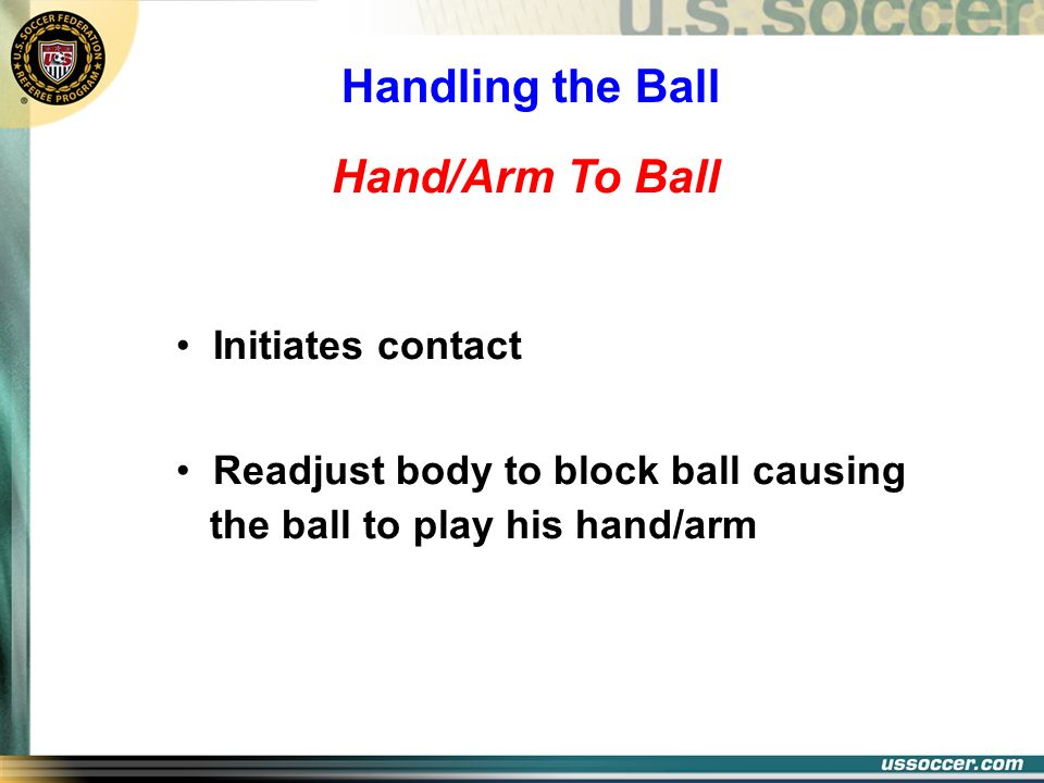 Hand/Arm To Ball Initiates contact Readjust body to block ball causing the ball to play his hand/arm Handling the Ball