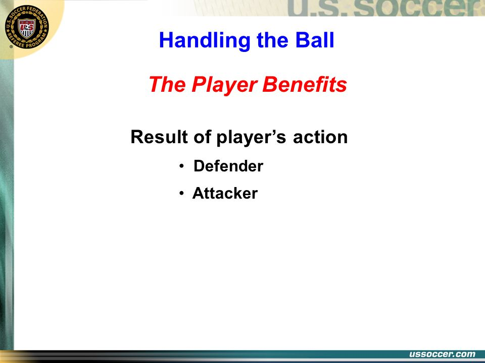 The Player Benefits Result of players action Defender Attacker Handling the Ball