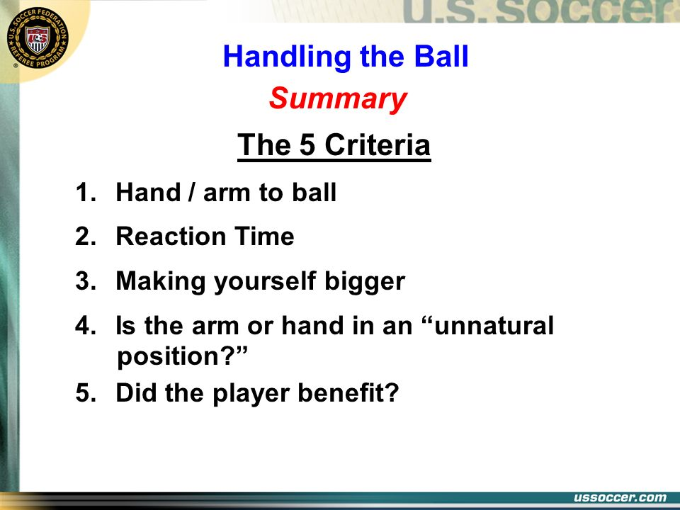 Summary The 5 Criteria 1. Hand / arm to ball 2. Reaction Time 3. Making yourself bigger 4. Is the arm or hand in an unnatural position? 5. Did the pla