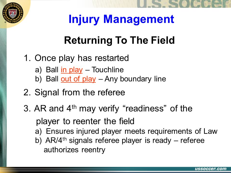 Injury Management 1. Once play has restarted a) Ball in play – Touchline b) Ball out of play – Any boundary line 2. Signal from the referee 3. AR and