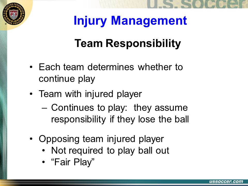 Injury Management Each team determines whether to continue play Team with injured player –Continues to play: they assume responsibility if they lose t