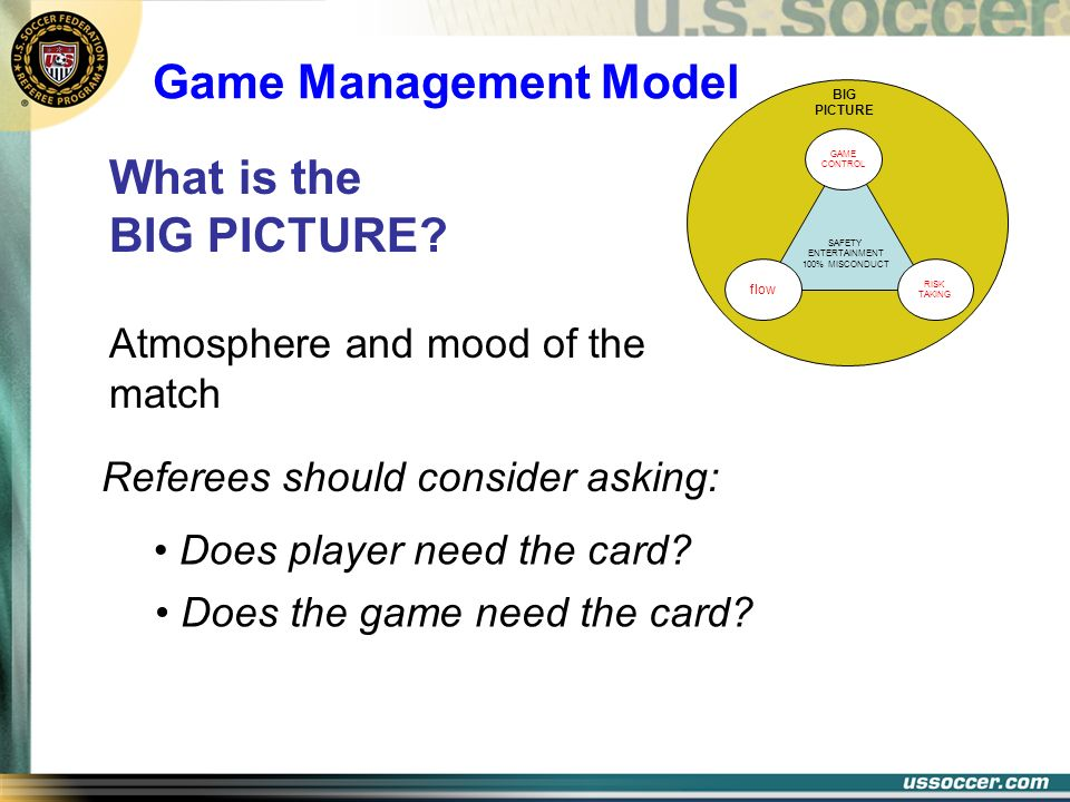 Referees should consider asking: SAFETY ENTERTAINMENT 100% MISCONDUCT BIG PICTURE GAME CONTROL RISK TAKING flow What is the BIG PICTURE? Atmosphere an