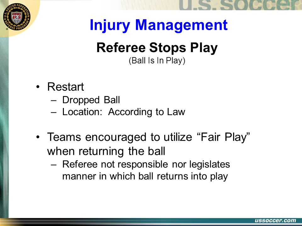Injury Management Restart –Dropped Ball –Location: According to Law Teams encouraged to utilize Fair Play when returning the ball –Referee not respons