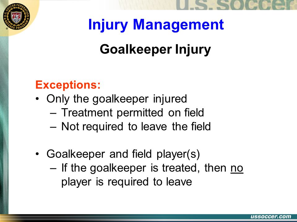 Injury Management Exceptions: Only the goalkeeper injured –Treatment permitted on field –Not required to leave the field Goalkeeper and field player(s