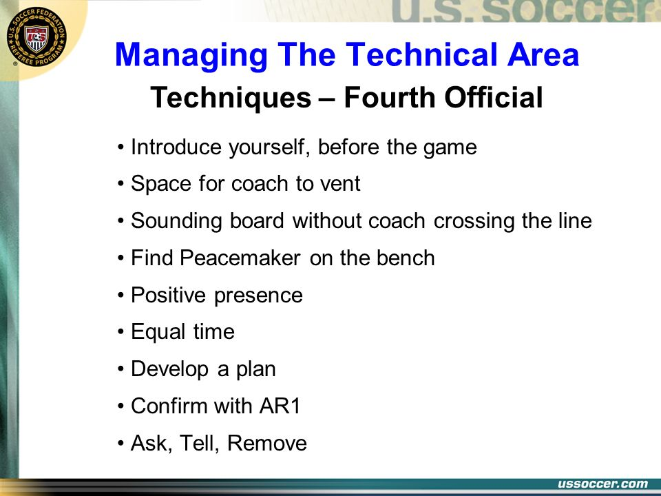 Managing The Technical Area Techniques – Fourth Official Introduce yourself, before the game Space for coach to vent Sounding board without coach cros