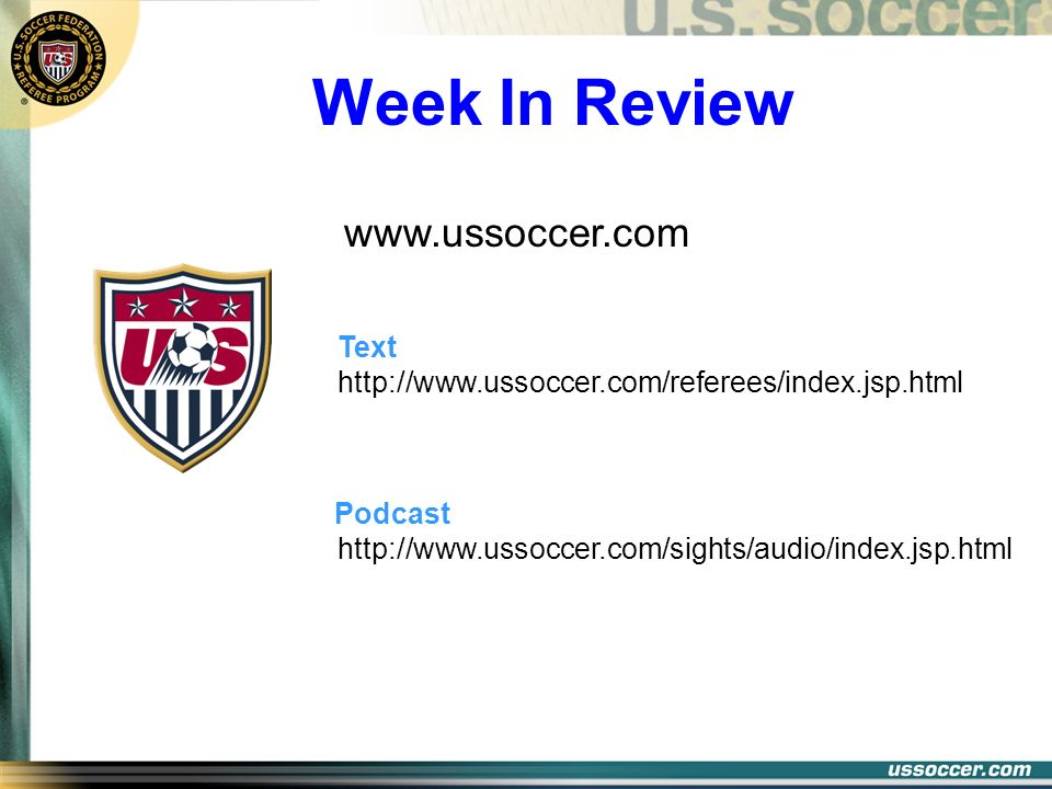 Week In Review http://www.ussoccer.com/sights/audio/index.jsp.html Podcast http://www.ussoccer.com/referees/index.jsp.html Text www.ussoccer.com