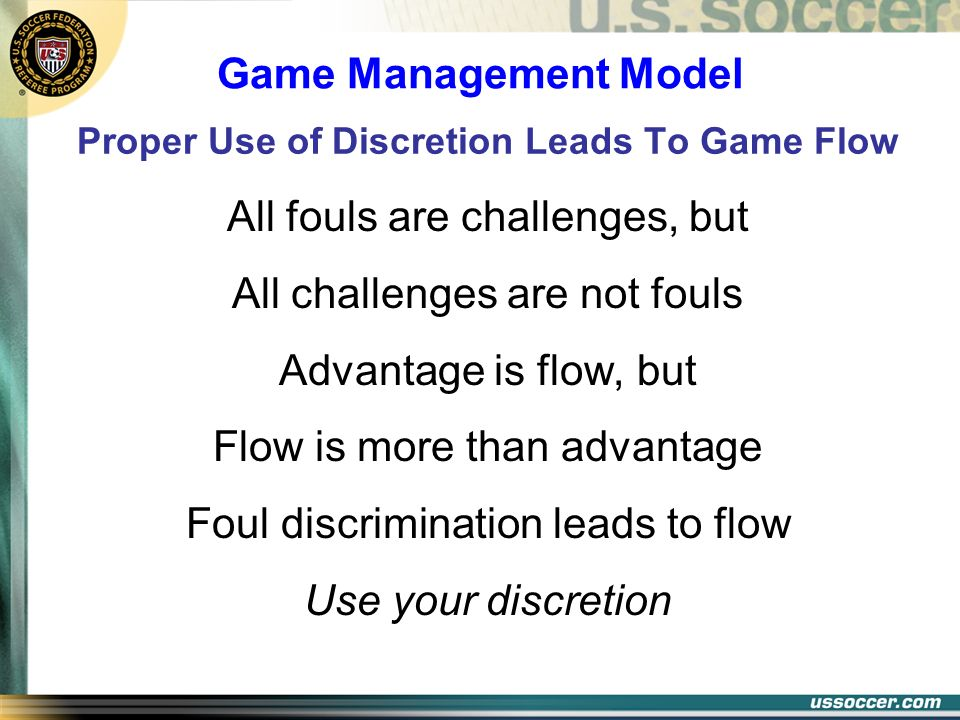Proper Use of Discretion Leads To Game Flow All fouls are challenges, but All challenges are not fouls Advantage is flow, but Flow is more than advant
