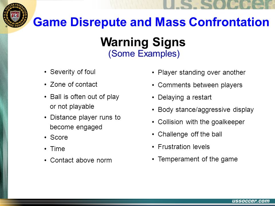 Game Disrepute and Mass Confrontation Warning Signs Severity of foul Zone of contact Ball is often out of play or not playable Distance player runs to