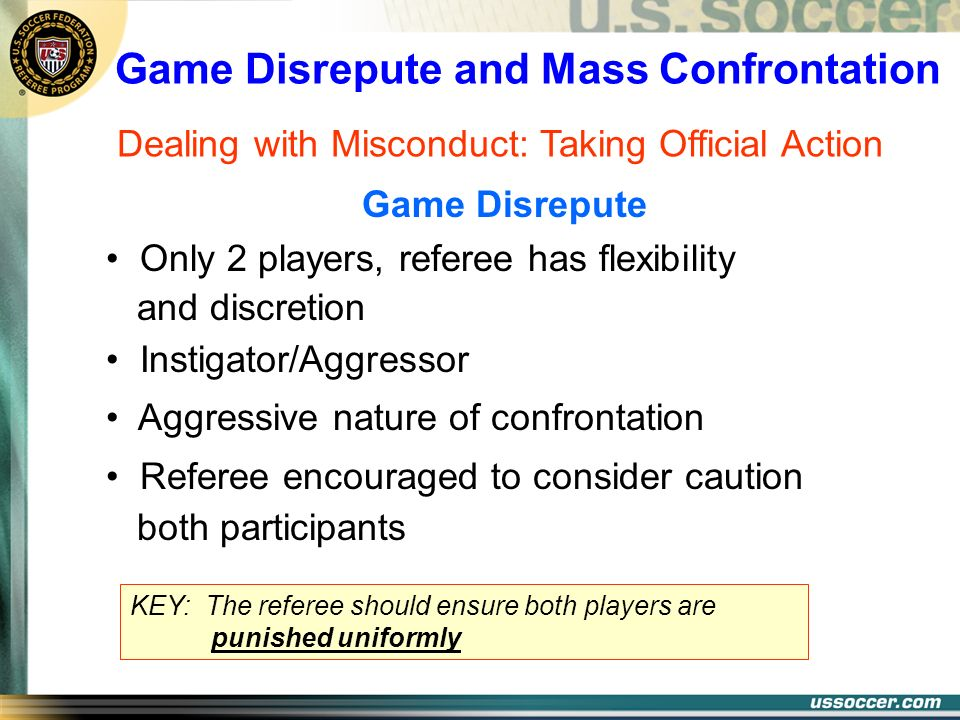 Game Disrepute and Mass Confrontation Dealing with Misconduct: Taking Official Action Only 2 players, referee has flexibility and discretion Instigato