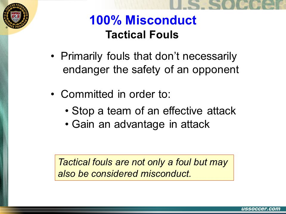 100% Misconduct Tactical Fouls Primarily fouls that dont necessarily endanger the safety of an opponent Committed in order to: Stop a team of an effec