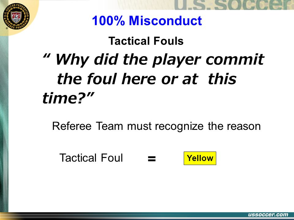 Why did the player commit the foul here or at this time? 100% Misconduct Tactical Fouls Tactical Foul Yellow Referee Team must recognize the reason =