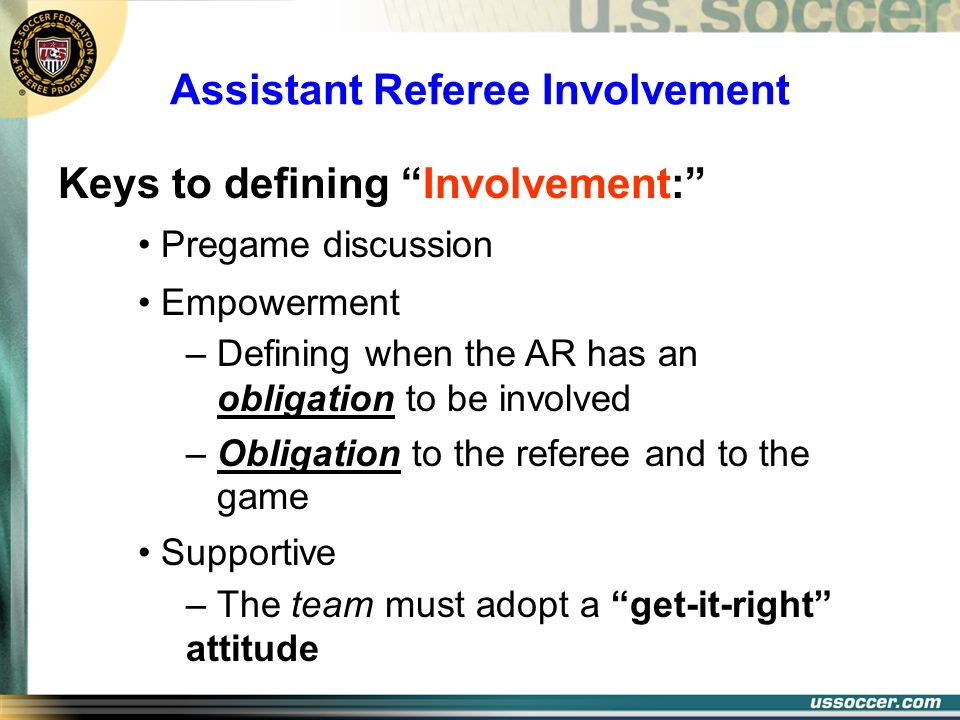 Keys to defining Involvement: Pregame discussion Empowerment – Defining when the AR has an obligation to be involved – Obligation to the referee and t