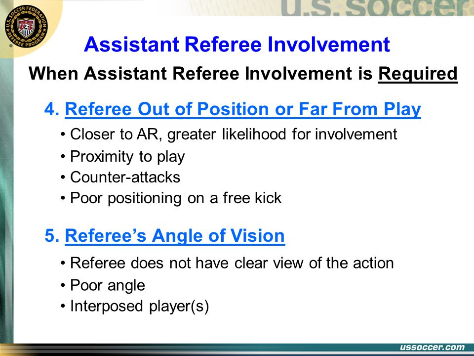 Assistant Referee Involvement When Assistant Referee Involvement is Required 4. Referee Out of Position or Far From Play Closer to AR, greater likelih