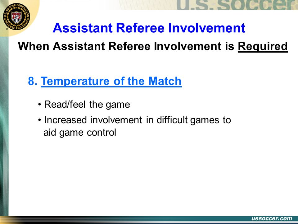 Assistant Referee Involvement When Assistant Referee Involvement is Required 8. Temperature of the Match Read/feel the game Increased involvement in d