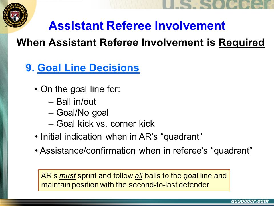 Assistant Referee Involvement When Assistant Referee Involvement is Required 9. Goal Line Decisions On the goal line for: – Ball in/out – Goal/No goal