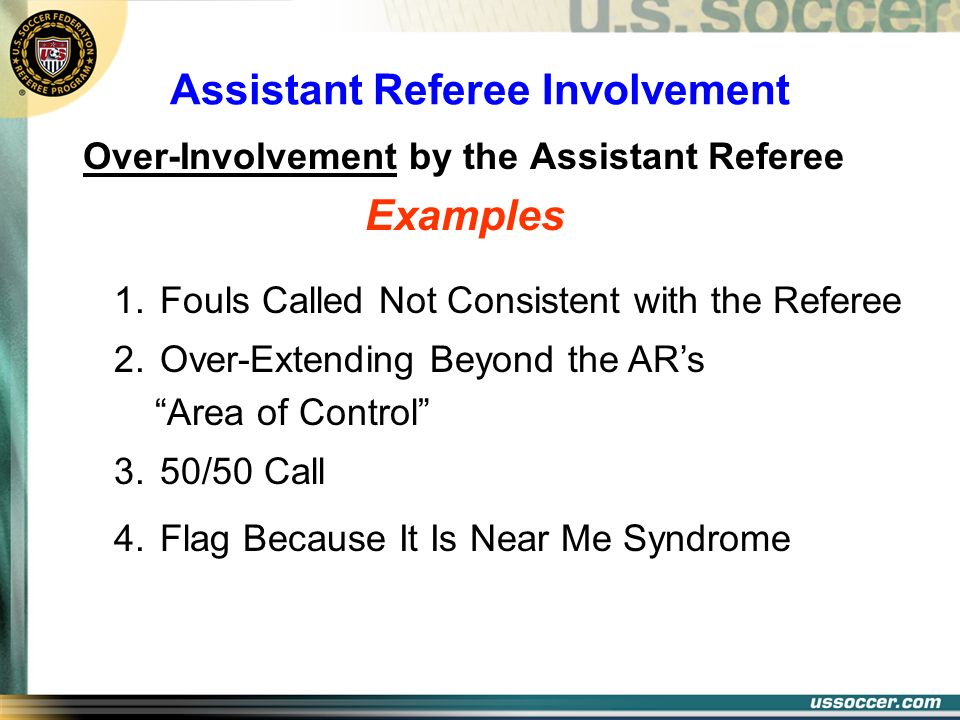 Assistant Referee Involvement Over-Involvement by the Assistant Referee Examples 1. Fouls Called Not Consistent with the Referee 2. Over-Extending Bey