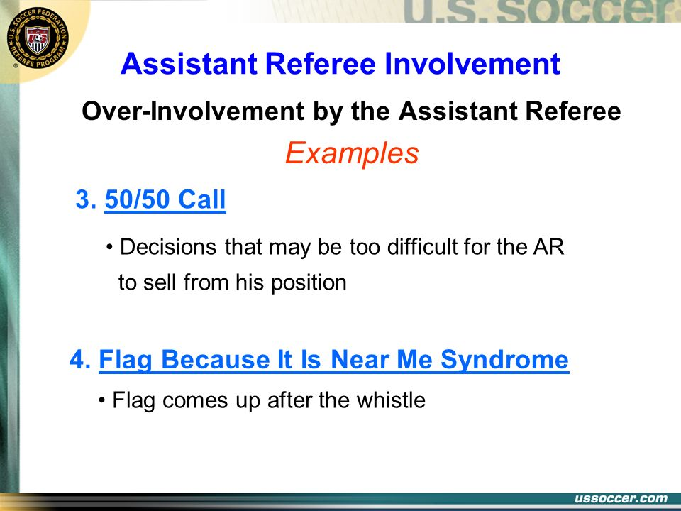 Assistant Referee Involvement Over-Involvement by the Assistant Referee Examples Decisions that may be too difficult for the AR to sell from his posit