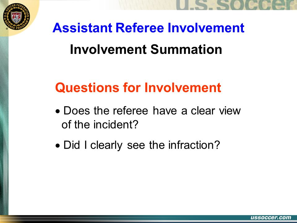 Assistant Referee Involvement Involvement Summation Does the referee have a clear view of the incident? Did I clearly see the infraction? Questions fo